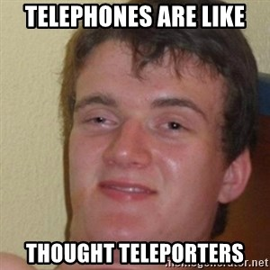 really high guy - telephones are like thought teleporters