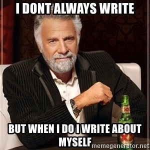 The Most Interesting Man In The World - i dont always write but when i do i write about myself