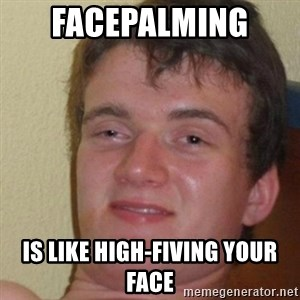 really high guy - FAcepalming  is like high-fiving your face