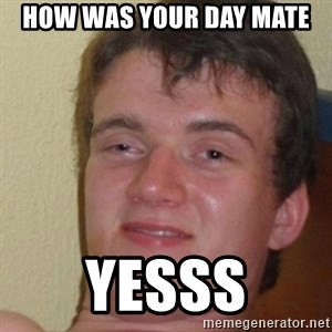 really high guy - HOW WAS YOUR DAY MATE  YESSS