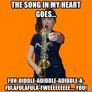 SaxGirl - the song in my heart goes... fuh-diddle-adiddle-adiddle-a-fulafulafula-fweeeeeeeee.... YOU!