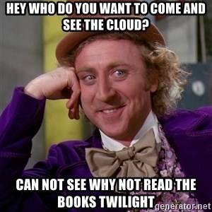 Willy Wonka - hey who do you want to come and see the cloud? CAN NOT SEE WHY NOT READ THE BOOKS TWILIGHT