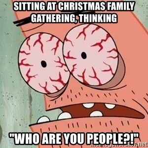 """Stoned Patrick - Sitting at christmas family gathering, thinking """"who are you people?!"""""""