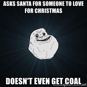 Forever Alone - aSKS SANTA FOR SOMEONE TO LOVE FOR CHRISTMAS DOESN'T EVEN GET COAL