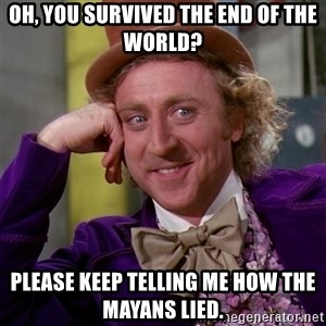Willy Wonka - Oh, you survived the end of the world? please keep telling me how the mayans lied.