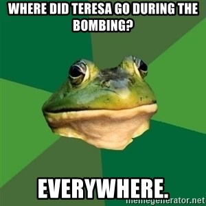 Foul Bachelor Frog - where did teresa go during the bombing? everywhere.