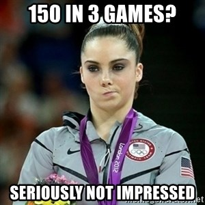 Not Impressed McKayla - 150 in 3 games? Seriously not impressed