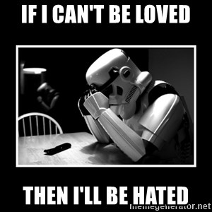Sad Trooper - If i can't be loved then i'll be hated