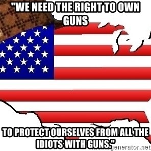 "Scumbag America - ""we need the right to own guns to protect ourselves from all the idiots with guns."""