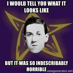advice lovecraft  - I would tell you what it looks like  But it was so indescribably horrible