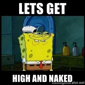 Don't you, Squidward? - lets get high and naked