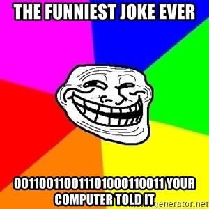 Trollface - the funniest joke ever 001100110011101000110011 your computer told it