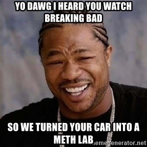 Yo Dawg - yo dawg i heard you watch breaking bad so we turned your car into a meth lab