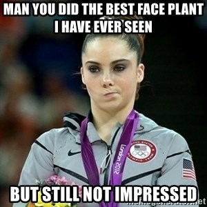 Not Impressed McKayla - MAN YOU DID THE BEST FACE PLANT I HAVE EVER SEEN BUT STILL NOT IMPRESSED