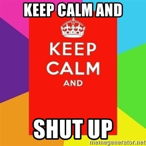 Keep calm and - keep calm and shut up