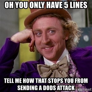 Willy Wonka - oh you only have 5 lines tell me how that stops you from sending a dods attack