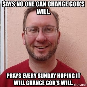 Asshole Christian missionary - says no one can change god's will. prays every sunday hoping it will change god's will.