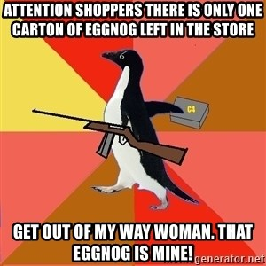 Socially Fed Up Penguin - attention shoppers there is only one carton of eggnog left in the store get out of my way woman. that eggnog is mine!