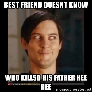 Tobey_Maguire - BEST FRIEND DOESNT KNOW  WHO KILLSD HIS FATHER HEE HEE