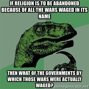 Philosoraptor - If religion is to be abandoned because of all the wars waged in its name Then what of the governments by which thOse wars wEre actUally waged?