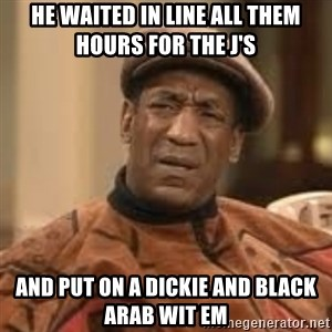Confused Bill Cosby  - He waited in line all them hours for THE j's AND PUT ON A DICKIE AND BLACK ARAB WIT EM