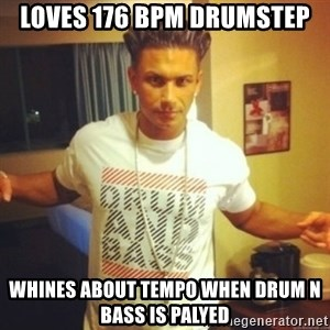 Drum And Bass Guy - loves 176 BPM Drumstep whines about tempo when drum n bass is palyed