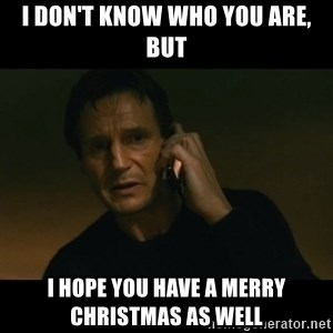 liam neeson taken - I don't know who you are, but I hope you have a merry Christmas As well