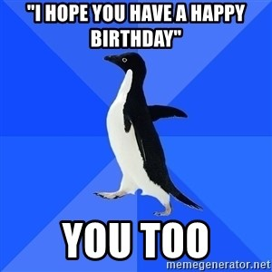 "Socially Awkward Penguin - ""i hope you have a happy birthday"" you too"