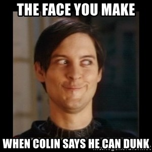 Tobey_Maguire - THE FACE YOU MAKE WHEN COLIN SAYS HE CAN DUNK