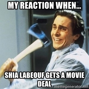 Patrick Bateman With Axe - my reaction when... shia labeouf gets a movie deal