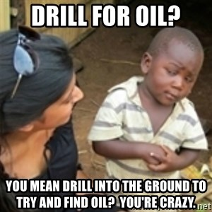 Skeptical african kid  - Drill for oil? You mean drill into the ground to try and find oil?  You're crazy.