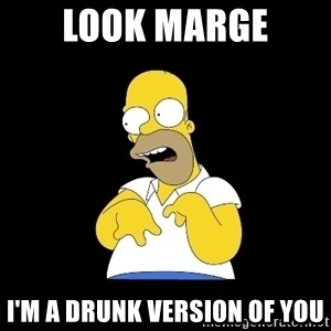 look-marge - LOOK MARGE I'M A DRUNK VERSION OF YOU