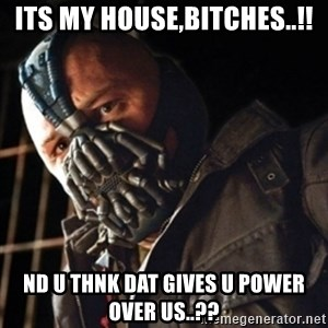 Only then you have my permission to die - ITS MY HOUSE,BITCHES..!! ND U THNK DAT GIVES U POWER OVER US..??