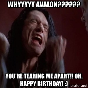 Tommy Wiseau - WHYYYYY AVALON?????? YOU'RE TEARING ME APART!! Oh, Happy Birthday! :)