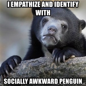 Confession Bear - i empathize and identify with socially awkward penguin