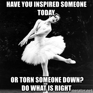 Pensive_Ballerina - Have you inspired someone today,  Or torn someone down?             Do what is right
