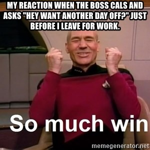 "So Much Win - My reaction when the boss cals and asks ""hey want another day off?"" just before i leave for work."