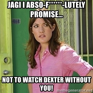 debra morgan - Jagi I abso-f******-lutely Promise... Not to watch dexter without you!