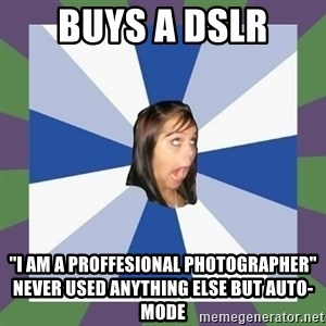 """Annoying FB girl - Buys a dslr """"i am a proffesional photographer""""      never used anything else but auto-mode"""
