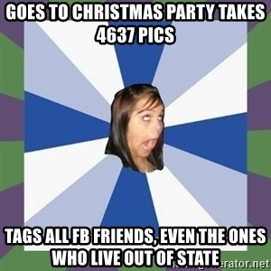 Annoying FB girl - goes to christmas party takes 4637 pics tags all fb friends, even the ones who live out of state