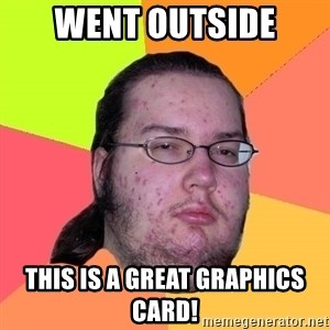 Butthurt Dweller - went outside this is a great graphics card!