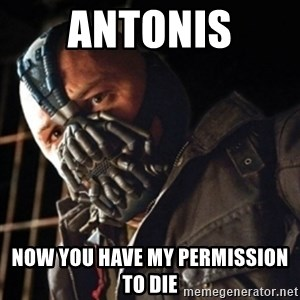 Only then you have my permission to die - ANTONIS now you have my permission to die