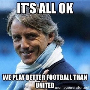 Mancini - it's all ok we play better football than united