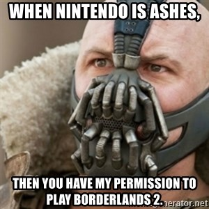 Bane - When nintendo is ashes, then you have my permission to play borderlands 2.