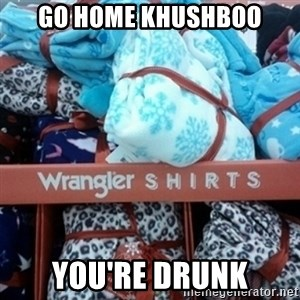 GO HOME--You're Drunk  - Go home Khushboo You're drunk