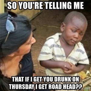 Skeptical african kid  - so you're telling me that if i get you drunk on thursday i get road head??