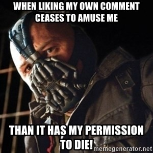 Only then you have my permission to die - when liking my own comment ceases to amuse me than it has my permission to die!