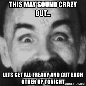Charles Manson - This may sound crazy but... Lets get all freaky and cut each other up tonight