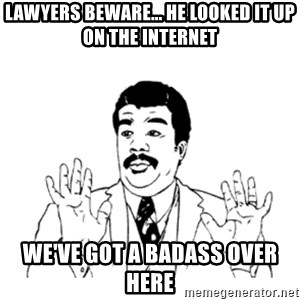 aysi - Lawyers beware... He looked it up on the internet We've Got a Badass over here