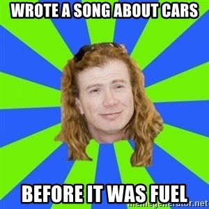 dave mustaine - Wrote a song about cars Before it was fuel